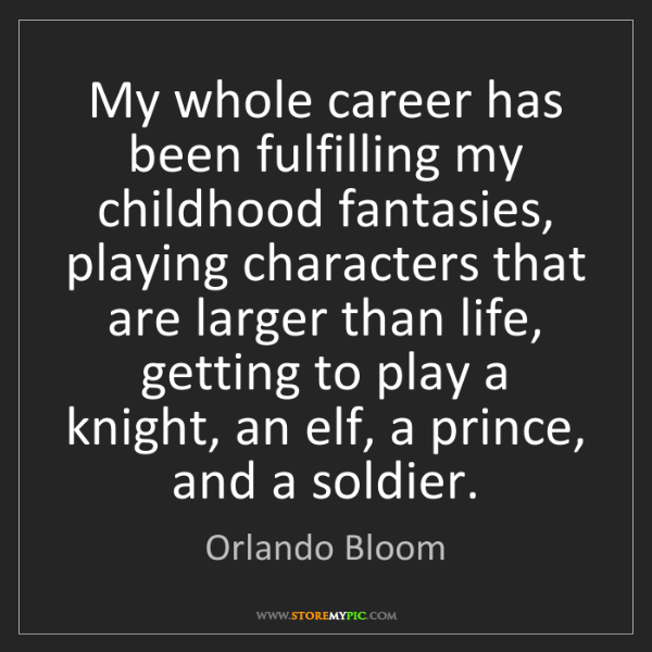 Orlando Bloom: My whole career has been fulfilling my childhood fantasies,...