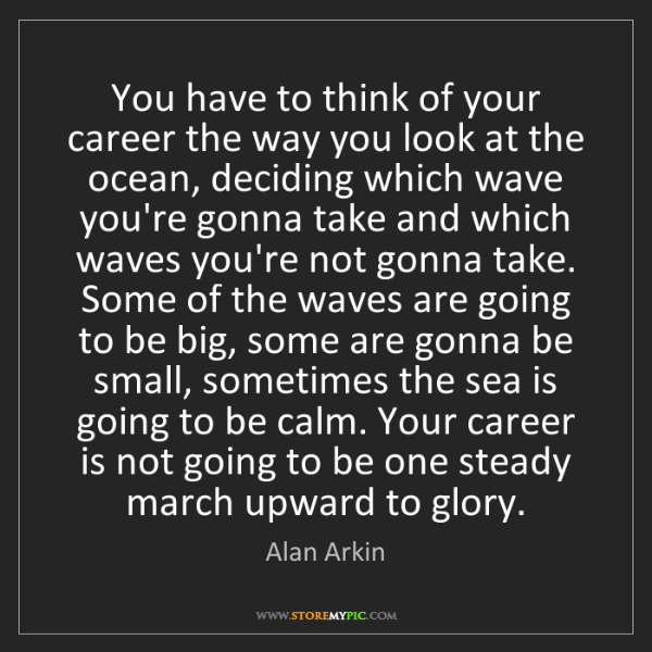 Alan Arkin: You have to think of your career the way you look at...