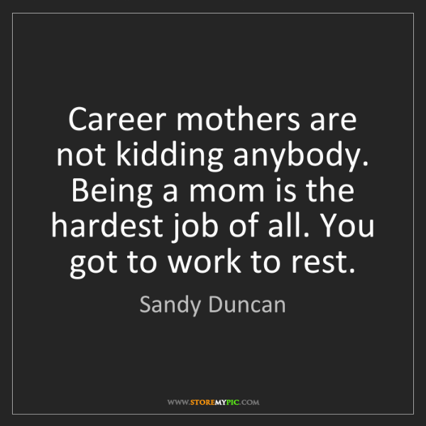 Sandy Duncan: Career mothers are not kidding anybody. Being a mom is...