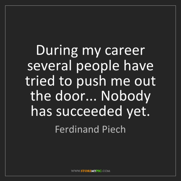 Ferdinand Piech: During my career several people have tried to push me...
