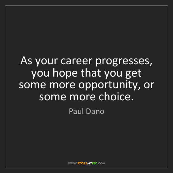 Paul Dano: As your career progresses, you hope that you get some...