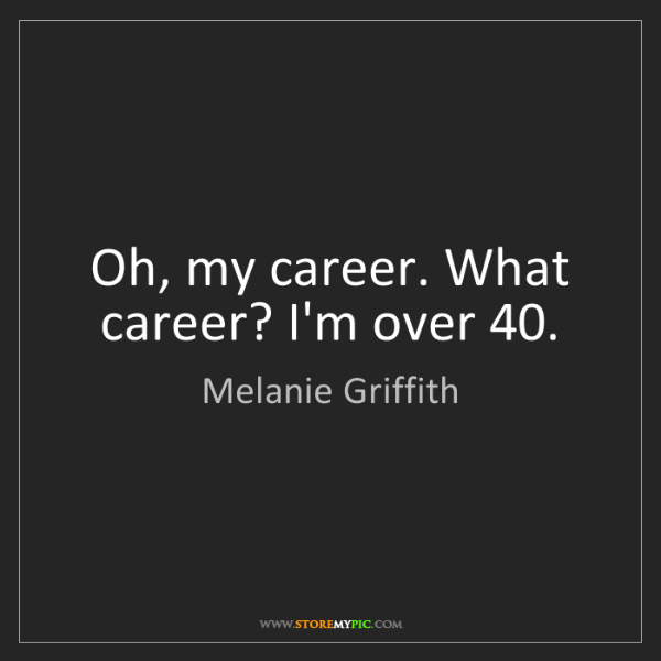 Melanie Griffith: Oh, my career. What career? I'm over 40.