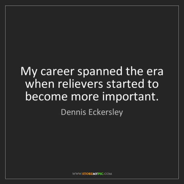 Dennis Eckersley: My career spanned the era when relievers started to become...