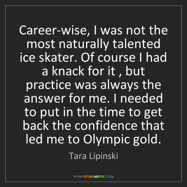 Tara Lipinski: Career-wise, I was not the most naturally talented ice...