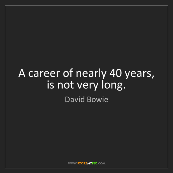 David Bowie: A career of nearly 40 years, is not very long.