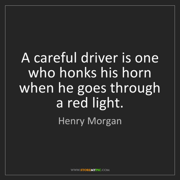 Henry Morgan: A careful driver is one who honks his horn when he goes...