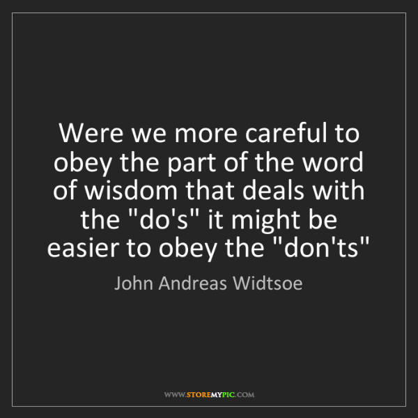 John Andreas Widtsoe: Were we more careful to obey the part of the word of...