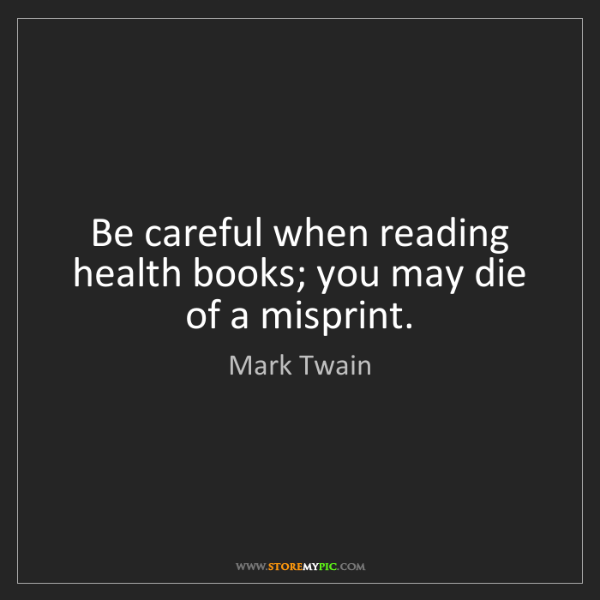Mark Twain: Be careful when reading health books; you may die of...