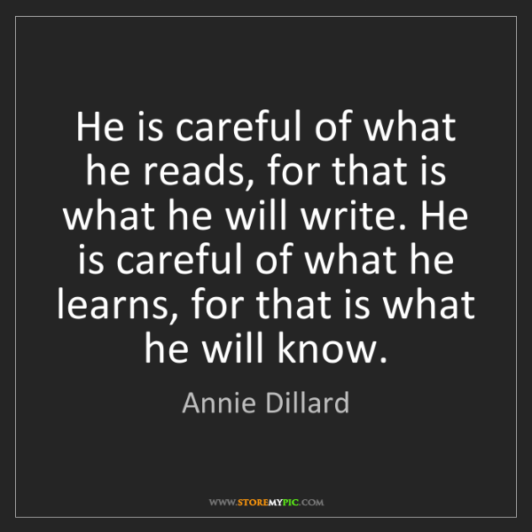 Annie Dillard: He is careful of what he reads, for that is what he will...