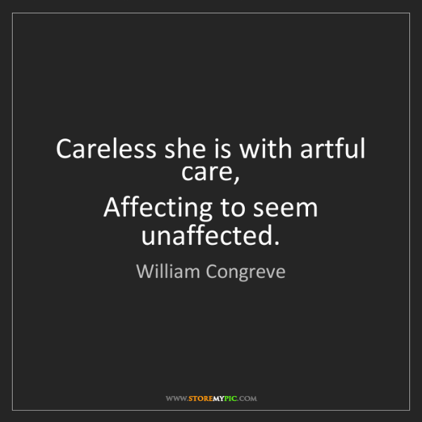 William Congreve: Careless she is with artful care,   Affecting to seem...