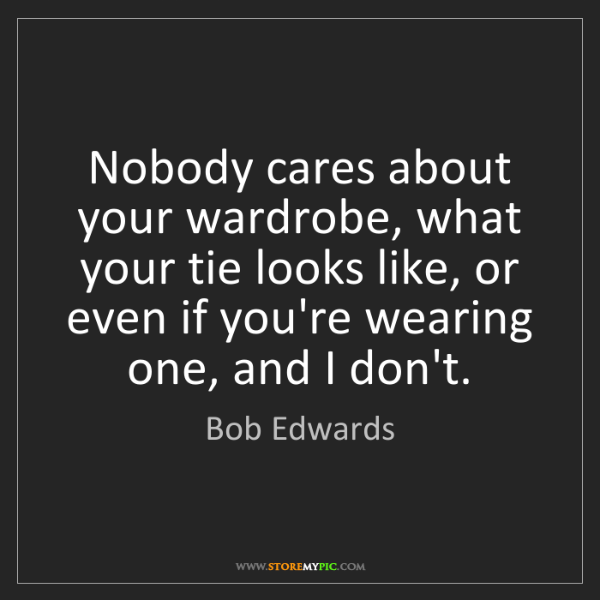 Bob Edwards: Nobody cares about your wardrobe, what your tie looks...
