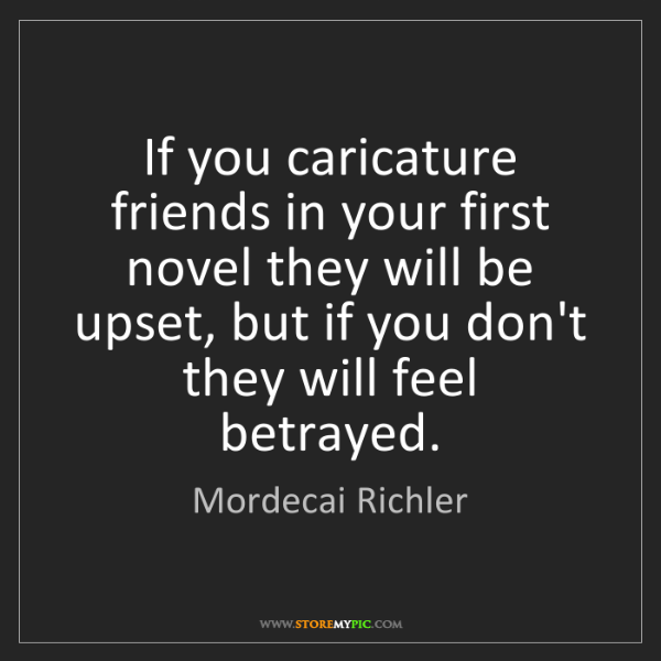 Mordecai Richler: If you caricature friends in your first novel they will...