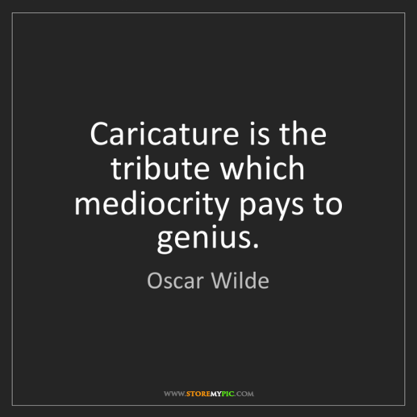 Oscar Wilde: Caricature is the tribute which mediocrity pays to genius.
