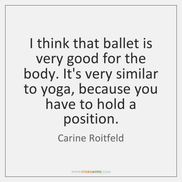I think that ballet is very good for the body. It's very ...
