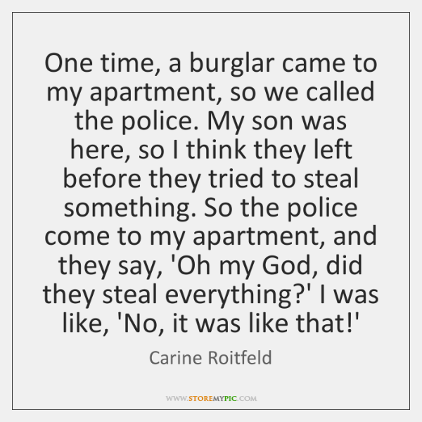 One time, a burglar came to my apartment, so we called the ...