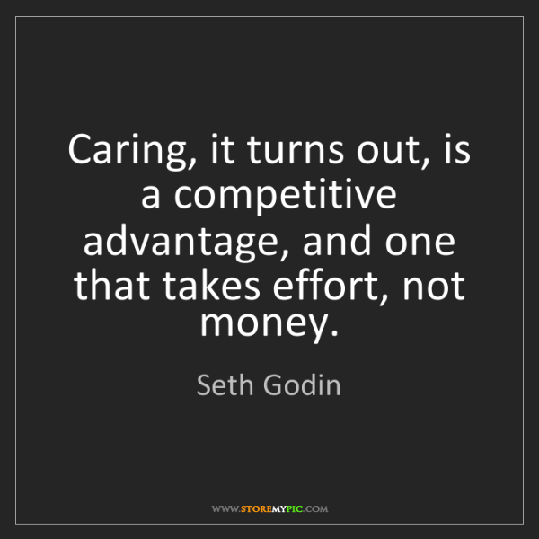 Seth Godin: Caring, it turns out, is a competitive advantage, and...