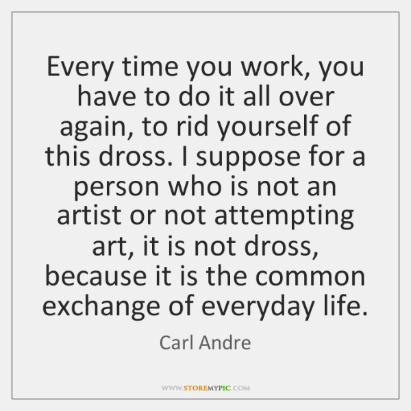 Every time you work, you have to do it all over again, ...