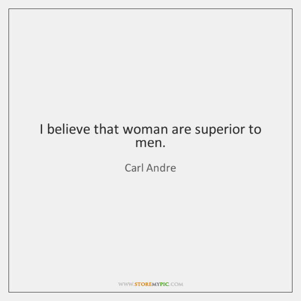 I believe that woman are superior to men.