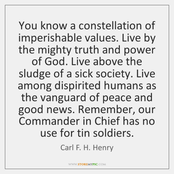 You know a constellation of imperishable values. Live by the mighty truth ...