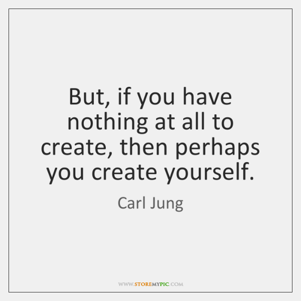 But, if you have nothing at all to create, then perhaps you ...