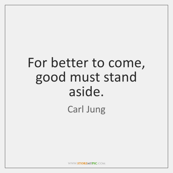 For better to come, good must stand aside.
