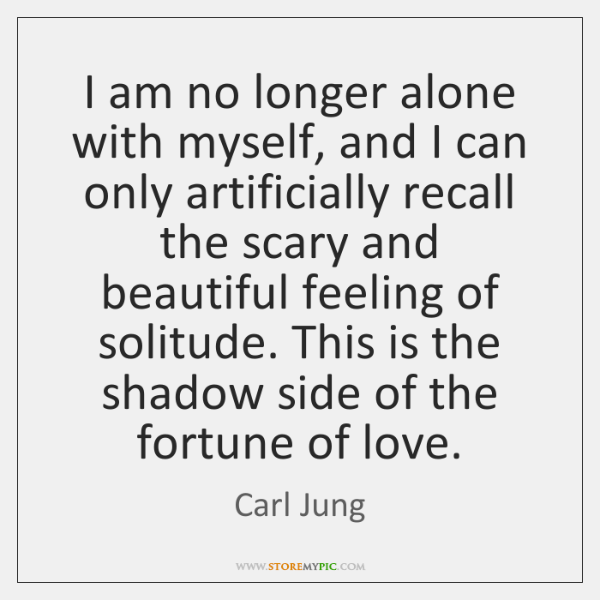 I am no longer alone with myself, and I can only artificially ...