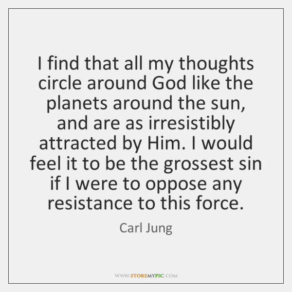 I find that all my thoughts circle around God like the planets ...