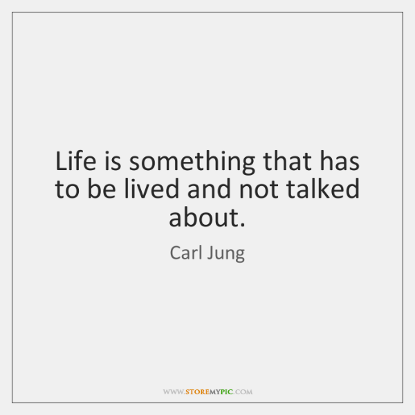 Life is something that has to be lived and not talked about.