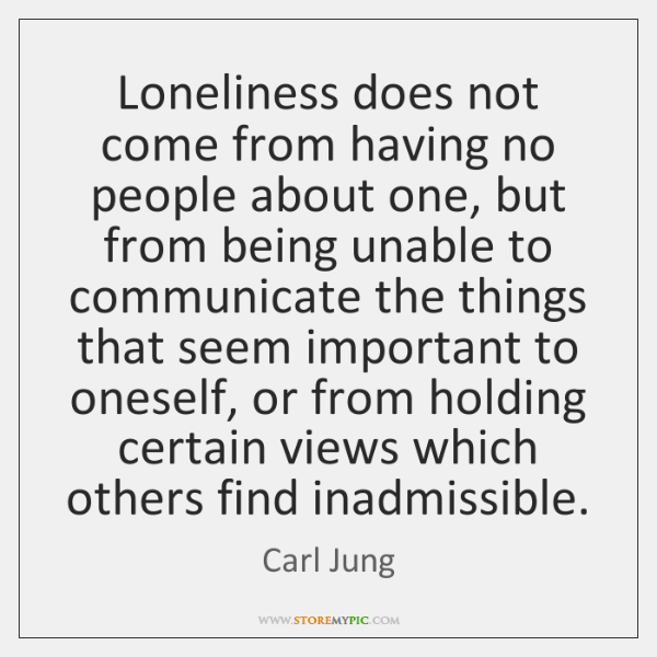 Loneliness does not come from having no people about one, but from ...