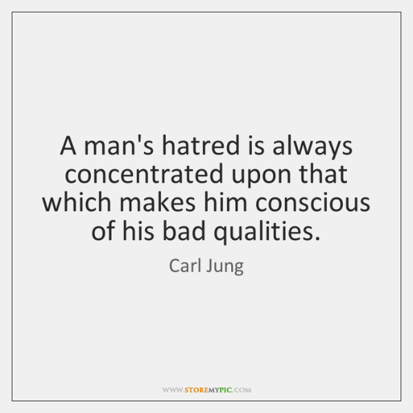 A man's hatred is always concentrated upon that which makes him conscious ...