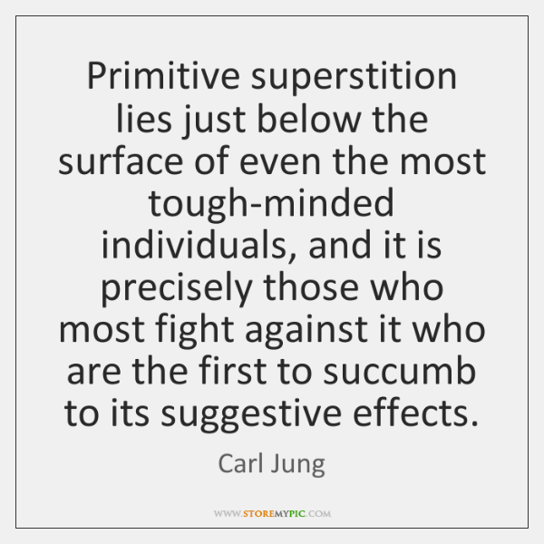 Primitive superstition lies just below the surface of even the most tough-minded ...