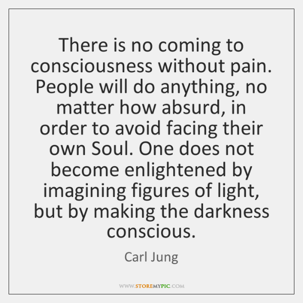 There is no coming to consciousness without pain. People will do anything, ...