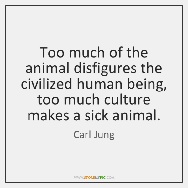 Too much of the animal disfigures the civilized human being, too much ...