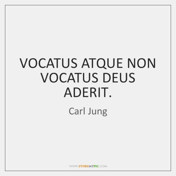 VOCATUS ATQUE NON VOCATUS DEUS ADERIT.