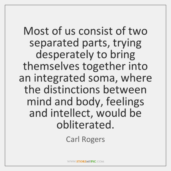 Most of us consist of two separated parts, trying desperately to bring ...