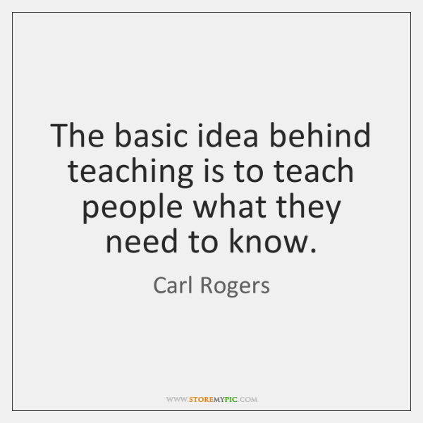 The basic idea behind teaching is to teach people what they need ...
