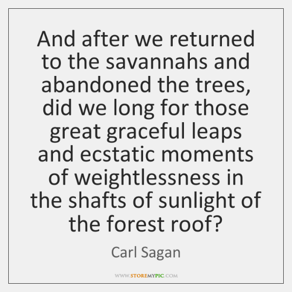 And after we returned to the savannahs and abandoned the trees, did ...