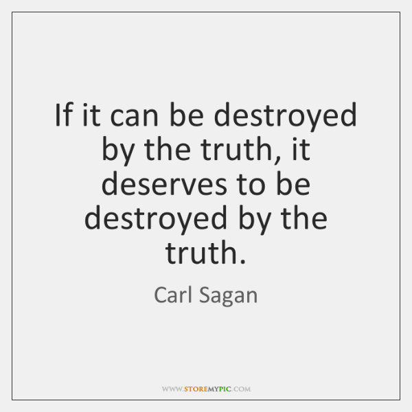 If it can be destroyed by the truth, it deserves to be ...