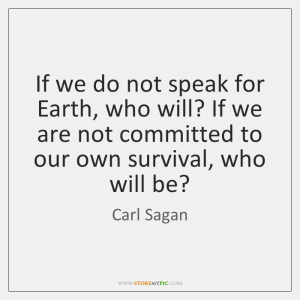 If we do not speak for Earth, who will? If we are ...