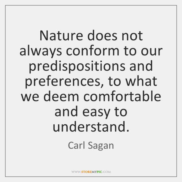 Nature does not always conform to our predispositions and preferences, to what ...