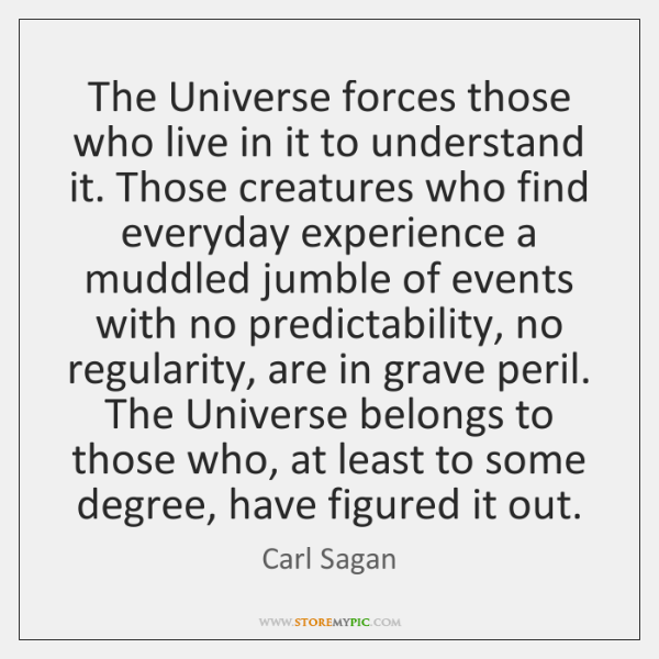 The Universe forces those who live in it to understand it. Those ...
