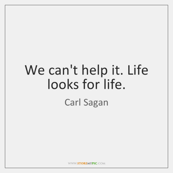 We can't help it. Life looks for life.