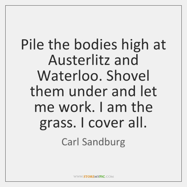 Pile the bodies high at Austerlitz and Waterloo. Shovel them under and ...