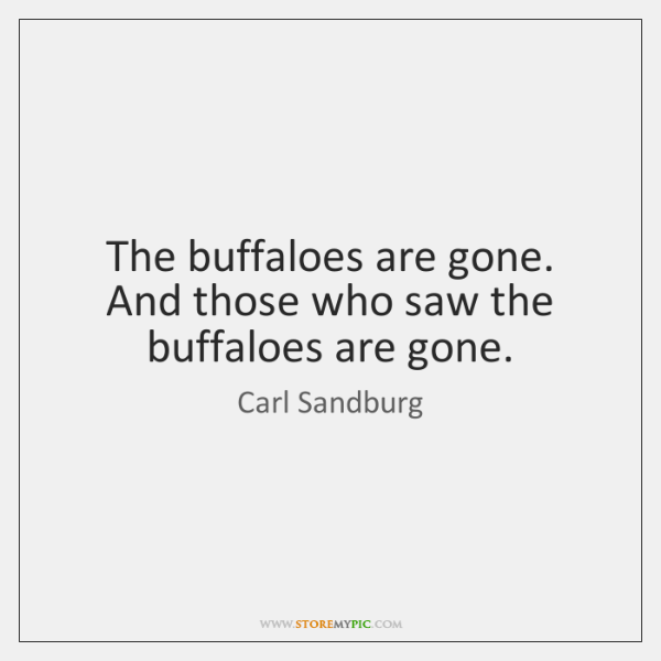 The buffaloes are gone.  And those who saw the buffaloes are gone.