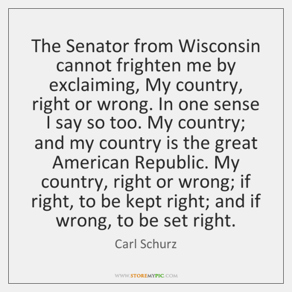 The Senator from Wisconsin cannot frighten me by exclaiming, My country, right ...