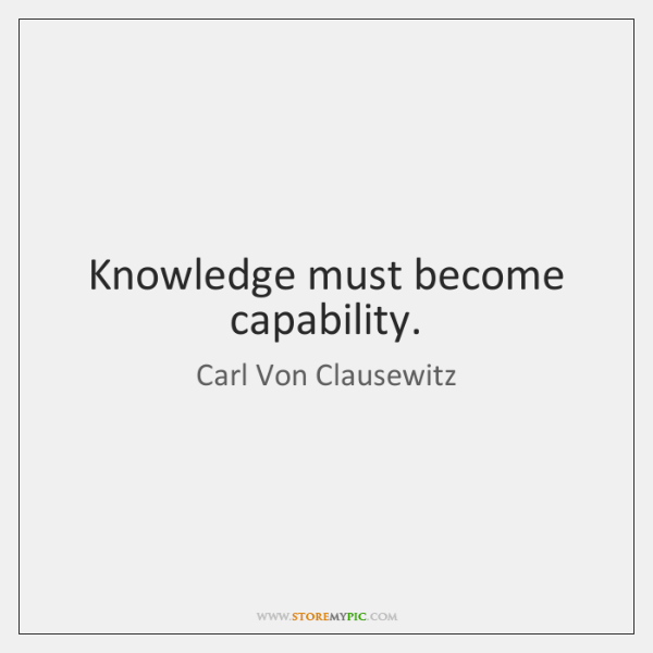 Knowledge must become capability.