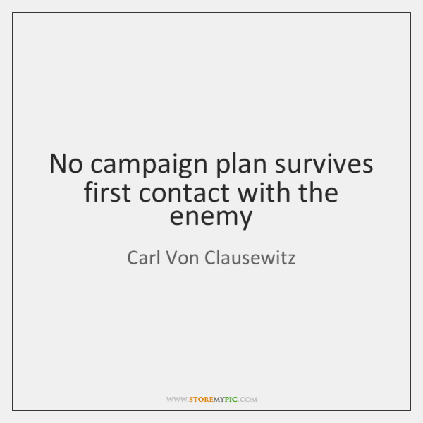 No campaign plan survives first contact with the enemy