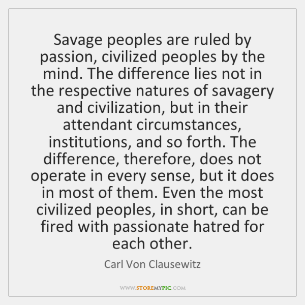 Savage peoples are ruled by passion, civilized peoples by the mind. The ...
