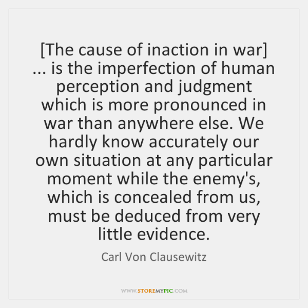 [The cause of inaction in war] ... is the imperfection of human perception ...