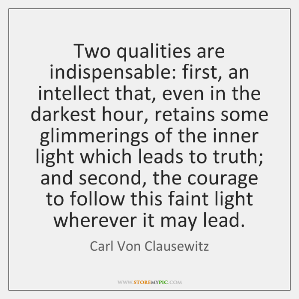 Two qualities are indispensable: first, an intellect that, even in the darkest ...
